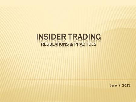 June 7, 2013.  Introduction  Why to curb insider trading  Regulatory aspects of insider trading  Case Studies  Challenges  Way forward.