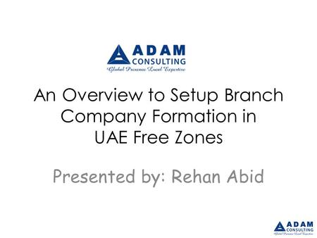 An Overview to Setup Branch Company Formation in UAE Free Zones Presented by: Rehan Abid.