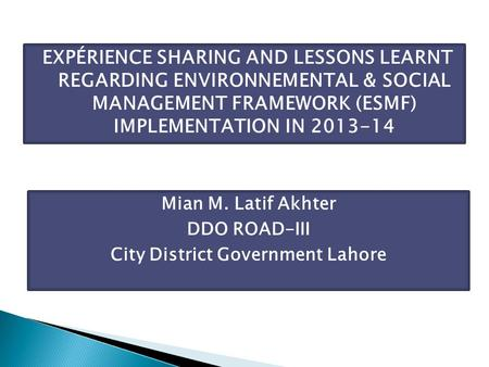 EXPÉRIENCE SHARING AND LESSONS LEARNT REGARDING ENVIRONNEMENTAL & SOCIAL MANAGEMENT FRAMEWORK (ESMF) IMPLEMENTATION IN 2013-14 Mian M. Latif Akhter DDO.