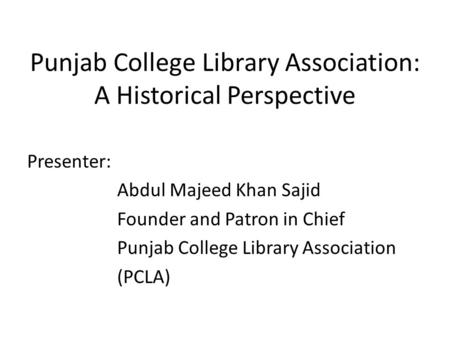 Punjab College Library Association: A Historical Perspective Presenter: Abdul Majeed Khan Sajid Founder and Patron in Chief Punjab College Library Association.