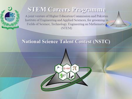 National Science Talent Contest (NSTC) STEM Careers Programme A joint venture of Higher Education Commission and Pakistan Institute of Engineering and.