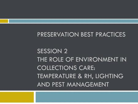 PRESERVATION BEST PRACTICES SESSION 2 THE ROLE OF ENVIRONMENT IN COLLECTIONS CARE: TEMPERATURE & RH, LIGHTING AND PEST MANAGEMENT.