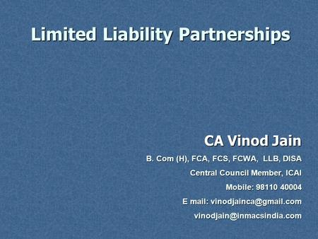 Limited Liability Partnerships CA Vinod Jain B. Com (H), FCA, FCS, FCWA, LLB, DISA Central Council Member, ICAI Mobile: 98110 40004 E mail: