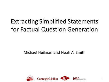 Extracting Simplified Statements for Factual Question Generation Michael Heilman and Noah A. Smith 1.