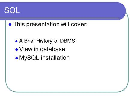 SQL This presentation will cover: A Brief History of DBMS View in database MySQL installation.