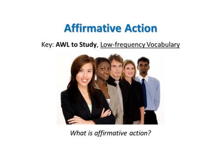 Affirmative Action Key: AWL to Study, Low-frequency Vocabulary What is affirmative action?