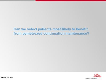 Can we select patients most likely to benefit from pemetrexed continuation maintenance? SEONC00109.