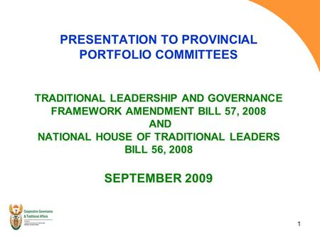 1 PRESENTATION TO PROVINCIAL PORTFOLIO COMMITTEES TRADITIONAL LEADERSHIP AND GOVERNANCE FRAMEWORK AMENDMENT BILL 57, 2008 AND NATIONAL HOUSE OF TRADITIONAL.