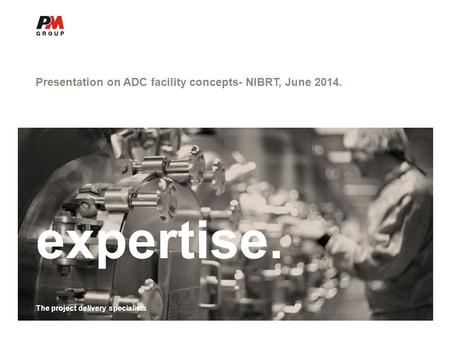 The project delivery specialists Presentation on ADC facility concepts- NIBRT, June 2014. expertise. The project delivery specialists.