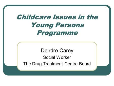 Childcare Issues in the Young Persons Programme Deirdre Carey Social Worker The Drug Treatment Centre Board.