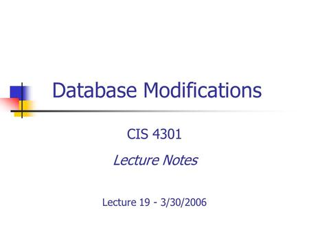 Database Modifications CIS 4301 Lecture Notes Lecture 19 - 3/30/2006.