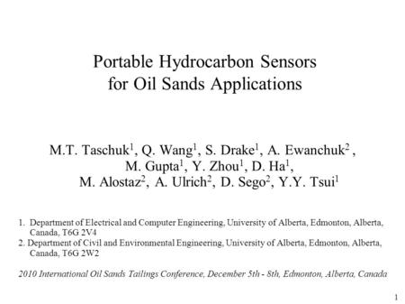 1 Portable Hydrocarbon Sensors for Oil Sands Applications M.T. Taschuk 1, Q. Wang 1, S. Drake 1, A. Ewanchuk 2, M. Gupta 1, Y. Zhou 1, D. Ha 1, M. Alostaz.