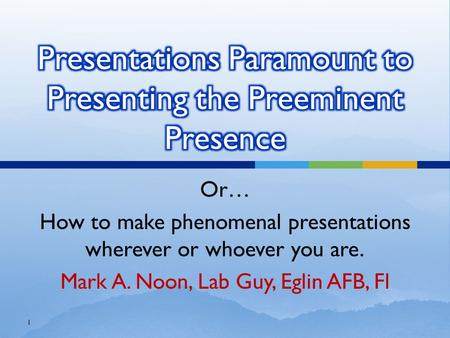 Or… How to make phenomenal presentations wherever or whoever you are. Mark A. Noon, Lab Guy, Eglin AFB, Fl 1.