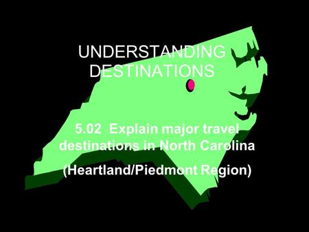 UNDERSTANDING DESTINATIONS 5.02 Explain major travel destinations in North Carolina (Heartland/Piedmont Region)