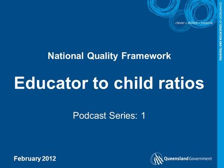 National Quality Framework Educator to child ratios Podcast Series: 1 February 2012.