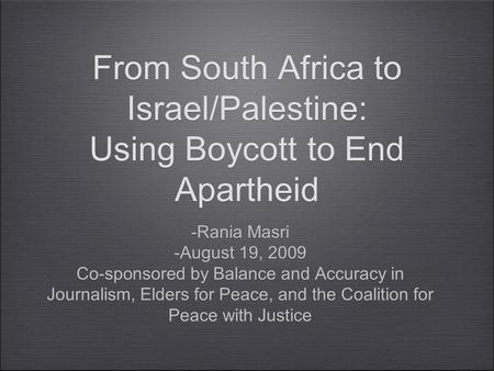 From South Africa to Israel/Palestine: Using Boycott to End Apartheid -Rania Masri -August 19, 2009 Co-sponsored by Balance and Accuracy in Journalism,