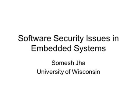 Software Security Issues in Embedded Systems Somesh Jha University of Wisconsin.
