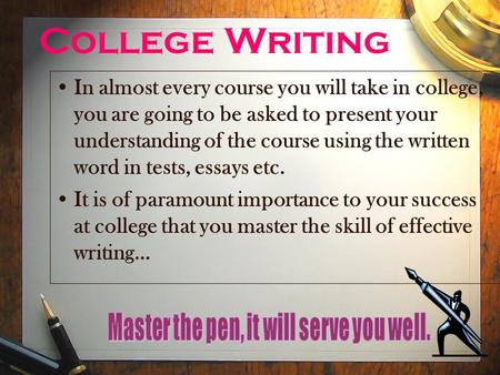 College Writing In almost every course you will take in college, you are going to be asked to present your understanding of the course using the written.