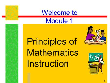 1 Welcome to Module 1 Principles of Mathematics Instruction.