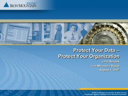 Protect Your Data – Protect Your Organization ©2006 Iron Mountain Incorporated. All rights reserved. Iron Mountain Digital is a trademark of Iron Mountain.
