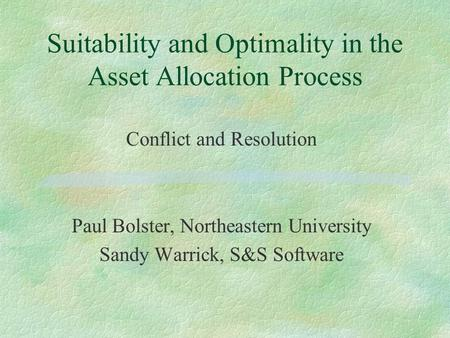 Suitability and Optimality in the Asset Allocation Process Conflict and Resolution Paul Bolster, Northeastern University Sandy Warrick, S&S Software.