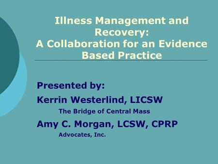 Presented by: Kerrin Westerlind, LICSW The Bridge of Central Mass Amy C. Morgan, LCSW, CPRP Advocates, Inc. Illness Management and Recovery: A Collaboration.