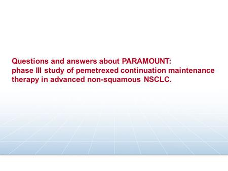Questions and answers about PARAMOUNT: phase III study of pemetrexed continuation maintenance therapy in advanced non-squamous NSCLC.