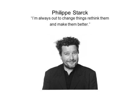 "Philippe Starck ""I'm always out to change things rethink them and make them better."""