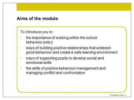 Presentation slide 1.1 Aims of the module To introduce you to: the importance of working within the school behaviour policy ways of building positive relationships.