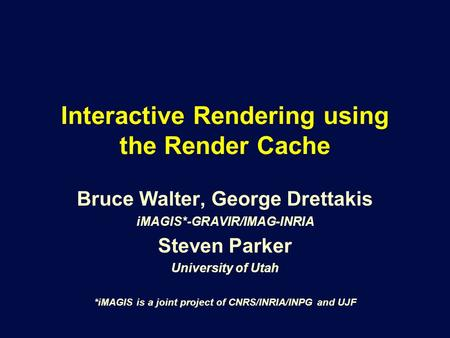 Interactive Rendering using the Render Cache Bruce Walter, George Drettakis iMAGIS*-GRAVIR/IMAG-INRIA Steven Parker University of Utah *iMAGIS is a joint.