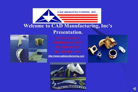 Welcome to CAD Manufacturing, Inc's Presentation. 7320 ADAMS STREET PARAMOUNT, CA 90723 TEL: (562) 408 -1113 FAX: (562) 408 – 1515