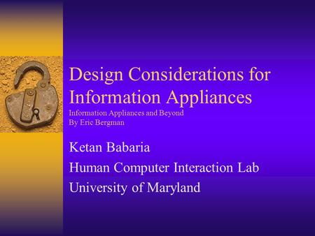 Design Considerations for Information Appliances Information Appliances and Beyond By Eric Bergman Ketan Babaria Human Computer Interaction Lab University.