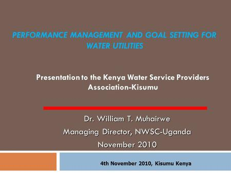 PERFORMANCE MANAGEMENT AND GOAL SETTING FOR WATER UTILITIES Presentation to the Kenya Water Service Providers Association-Kisumu Dr. William T. Muhairwe.