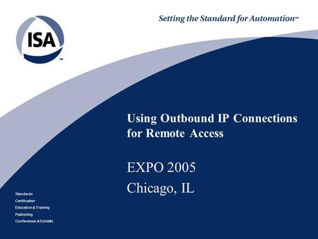 Standards Certification Education & Training Publishing Conferences & Exhibits Using Outbound IP Connections for Remote Access EXPO 2005 Chicago, IL.