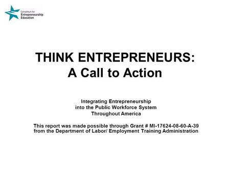 THINK ENTREPRENEURS: A Call to Action Integrating Entrepreneurship into the Public Workforce System Throughout America This report was made possible through.