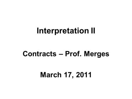 Interpretation II Contracts – Prof. Merges March 17, 2011.