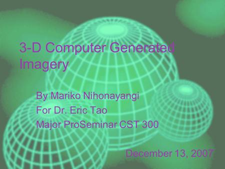 3-D Computer Generated Imagery By Mariko Nihonayangi For Dr. Eric Tao Major ProSeminar CST 300 December 13, 2007.