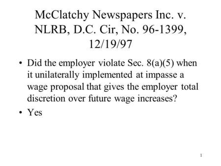 1 McClatchy Newspapers Inc. v. NLRB, D.C. Cir, No. 96-1399, 12/19/97 Did the employer violate Sec. 8(a)(5) when it unilaterally implemented at impasse.