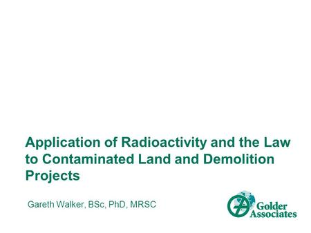 Application of Radioactivity and the Law to Contaminated Land and Demolition Projects Gareth Walker, BSc, PhD, MRSC.
