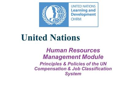 United Nations Human Resources Management Module Principles & Policies of the UN Compensation & Job Classification System.