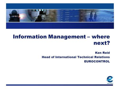 Information Management – where next? Ken Reid Head of International Technical Relations EUROCONTROL.