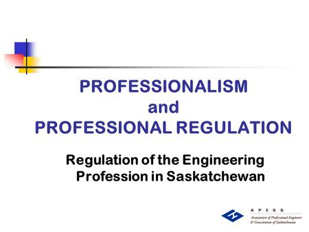 PROFESSIONALISM and PROFESSIONAL REGULATION Regulation of the Engineering Profession in Saskatchewan.