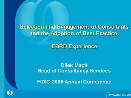 Selection and Engagement of Consultants and the Adoption of Best Practice: EBRD Experience Dilek Macit Head of Consultancy Services FIDIC 2005 Annual Conference.