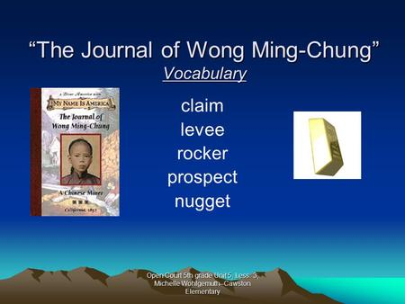 "Open Court 5th grade Unit 5, Less. 3; Michelle Wohlgemuth--Cawston Elementary ""The Journal of Wong Ming-Chung"" Vocabulary claim levee rocker prospect."