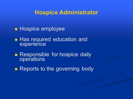 Hospice Administrator Hospice employee Has required education and experience Responsible for hospice daily operations Reports to the governing body.