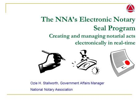The NNA's Electronic Notary Seal Program Creating and managing notarial acts electronically in real-time Ozie H. Stallworth, Government Affairs Manager.