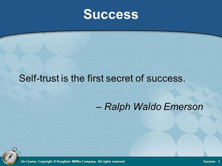 On Course, Copyright © Houghton Mifflin Company. All rights reserved.Success - 1 Success Self-trust is the first secret of success. – Ralph Waldo Emerson.