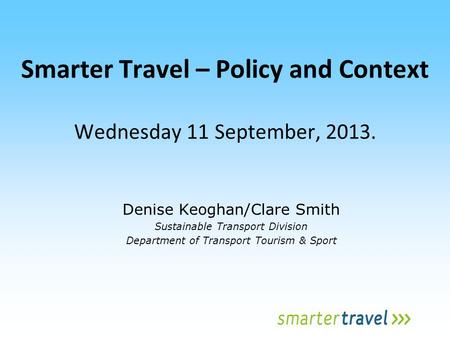 Smarter Travel – Policy and Context Wednesday 11 September, 2013. Denise Keoghan/Clare Smith Sustainable Transport Division Department of Transport Tourism.