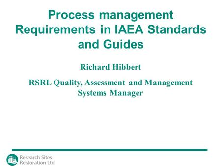Richard Hibbert RSRL Quality, Assessment and Management Systems Manager Process management Requirements in IAEA Standards and Guides.