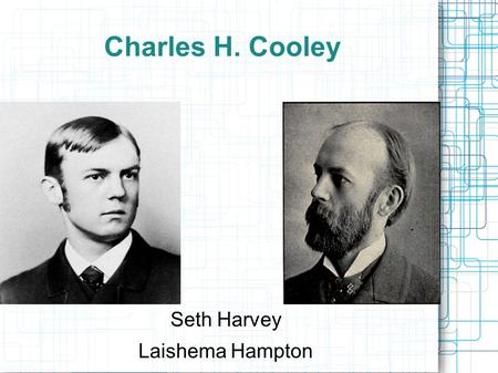 Charles H. Cooley Seth Harvey Laishema Hampton. Charles Cooley 1864-1929 Born in Ann Arbor, MI Education University of Michigan Engineering In 1890 he.